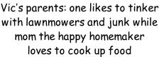 Vic's parents: one likes to tinker with lawnmowers and junk while  mom the happy homemaker loves to cook up food
